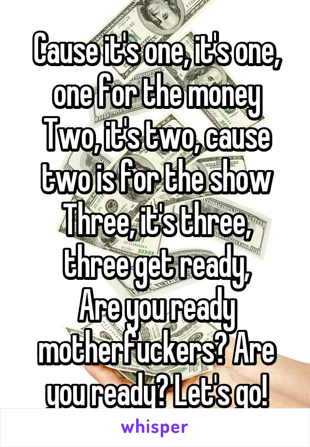 Cause it's one, it's one, one for the money Two, it's two, cause two is for the show Three, it's three, three get ready, Are you ready motherfuckers? Are you ready? Let's go!