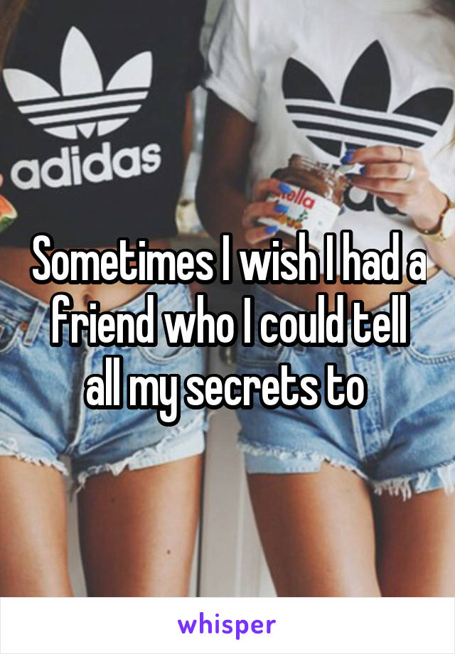 Sometimes I wish I had a friend who I could tell all my secrets to