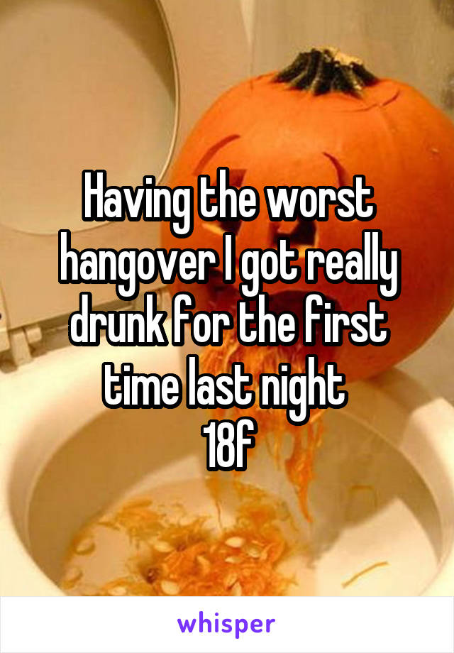 Having the worst hangover I got really drunk for the first time last night  18f