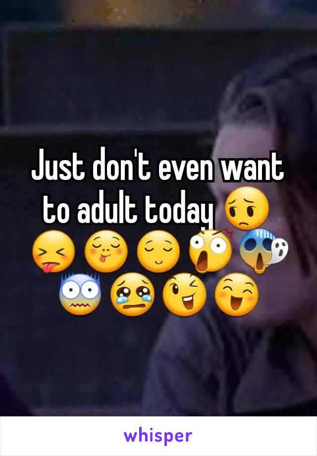 Just don't even want to adult today 😔😝😋😌😲😱😨😢😉😄