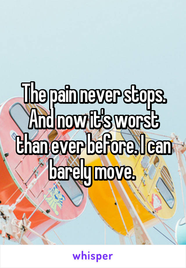The pain never stops. And now it's worst than ever before. I can barely move.