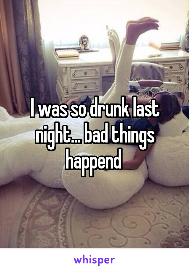 I was so drunk last night... bad things happend