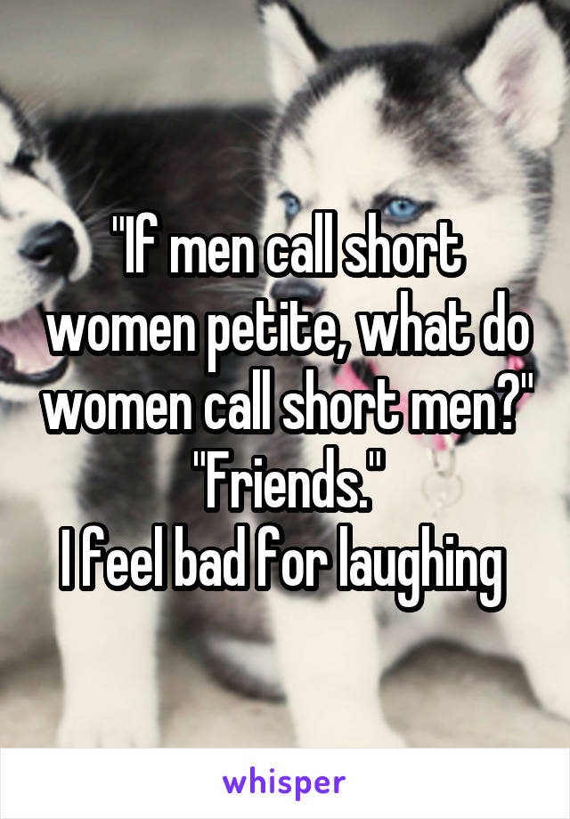 """If men call short women petite, what do women call short men?"" ""Friends."" I feel bad for laughing"