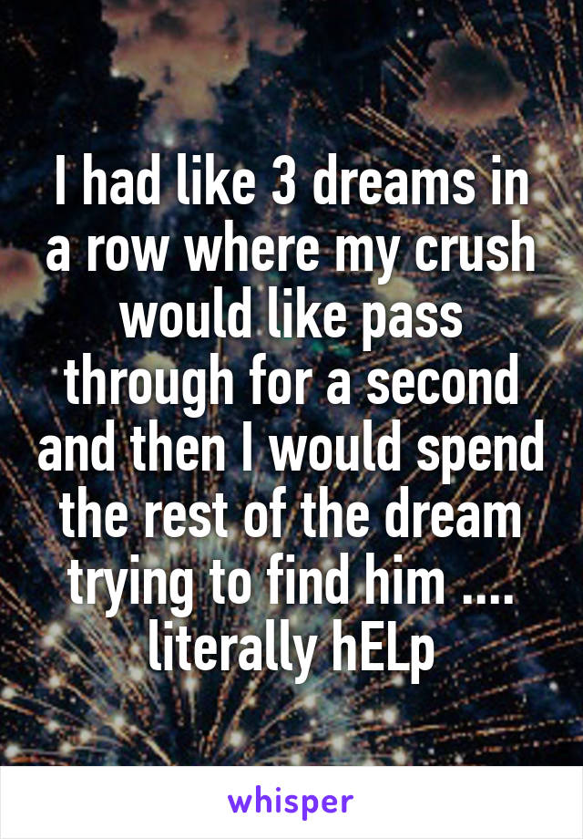I had like 3 dreams in a row where my crush would like pass through for a second and then I would spend the rest of the dream trying to find him .... literally hELp