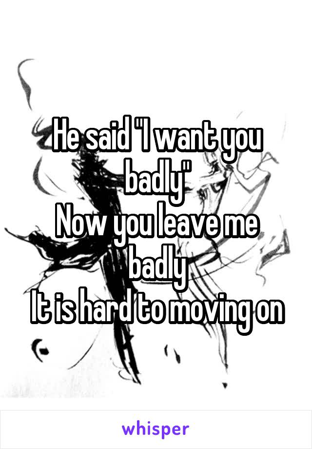"""He said """"I want you badly"""" Now you leave me badly It is hard to moving on"""