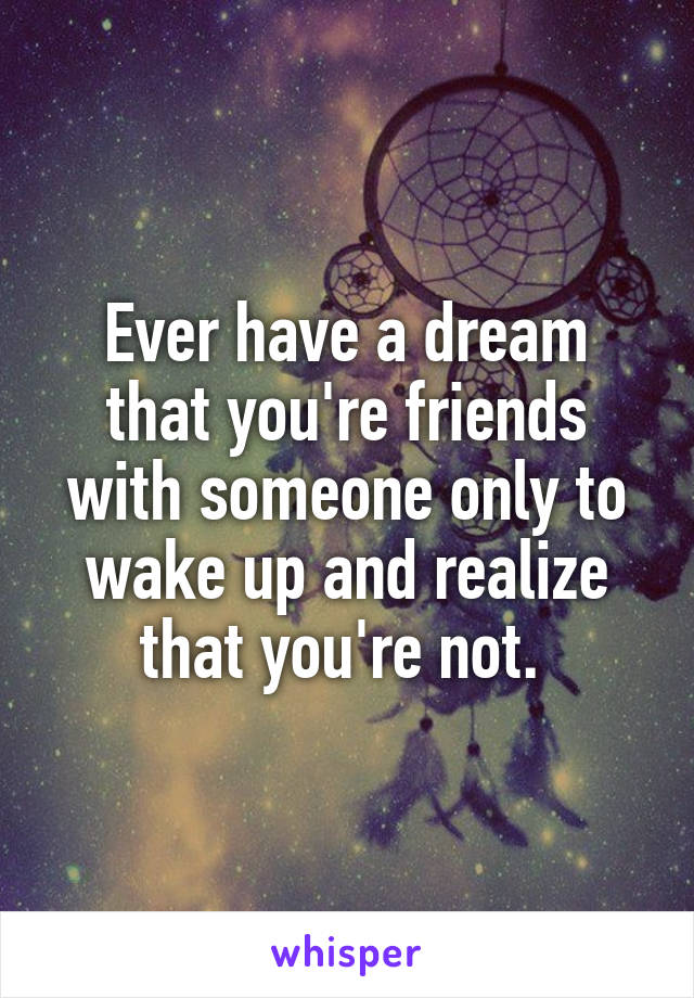 Ever have a dream that you're friends with someone only to wake up and realize that you're not.
