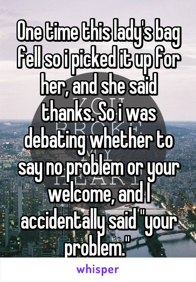 """One time this lady's bag fell so i picked it up for her, and she said thanks. So i was debating whether to say no problem or your welcome, and I accidentally said """"your problem."""""""