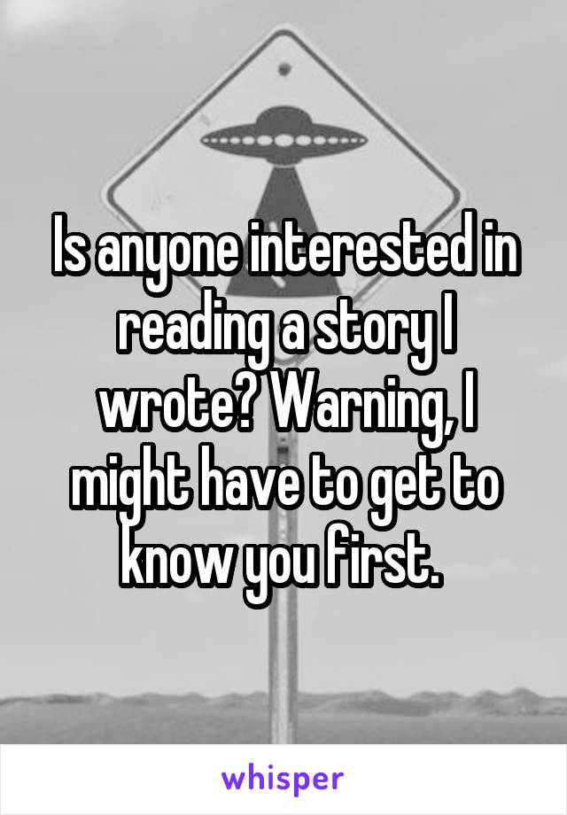 Is anyone interested in reading a story I wrote? Warning, I might have to get to know you first.