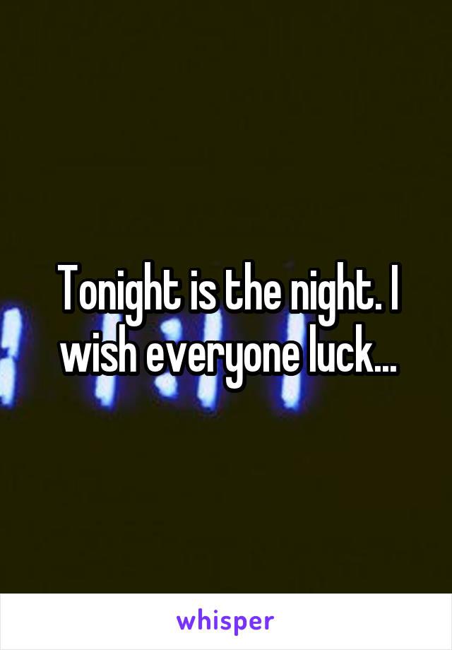 Tonight is the night. I wish everyone luck...
