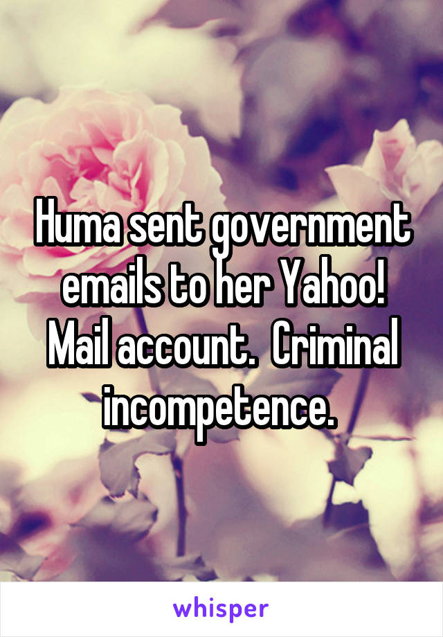 Huma sent government emails to her Yahoo! Mail account.  Criminal incompetence.