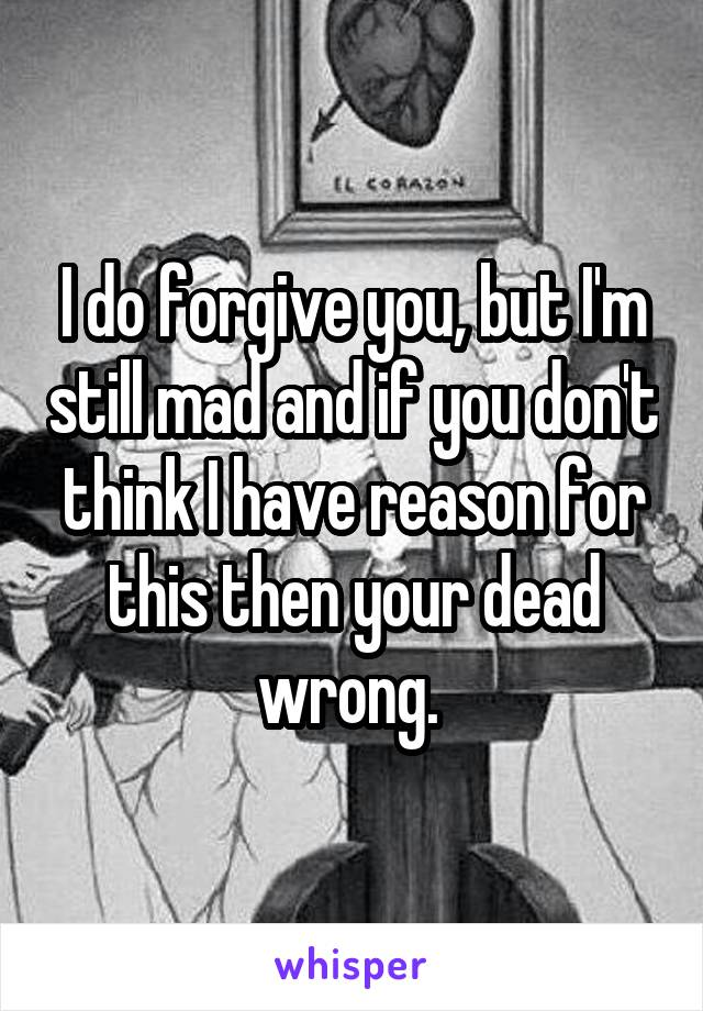 I do forgive you, but I'm still mad and if you don't think I have reason for this then your dead wrong.