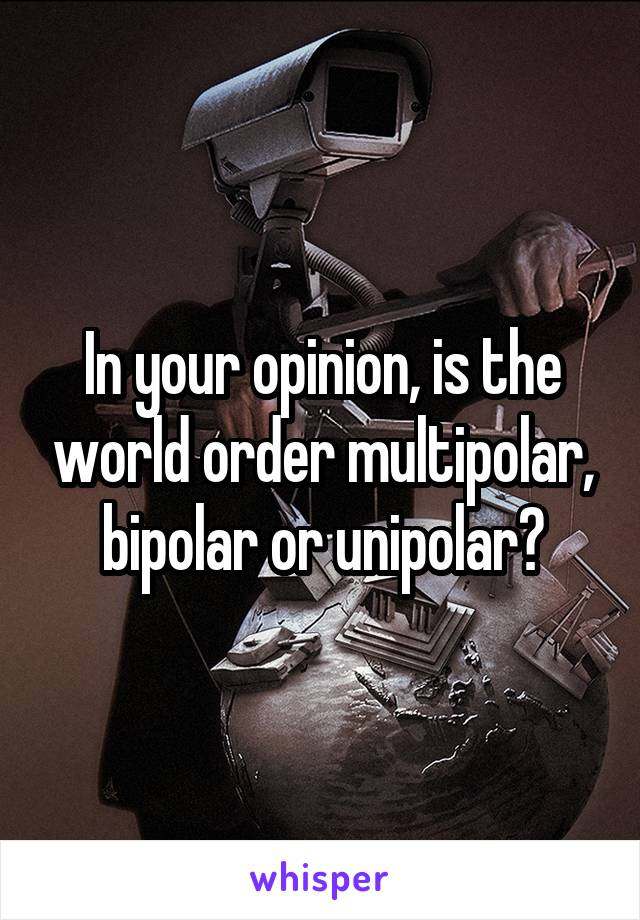 In your opinion, is the world order multipolar, bipolar or unipolar?