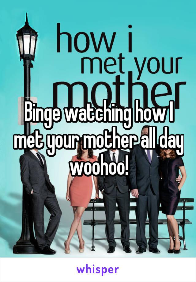 Binge watching how I met your mother all day woohoo!