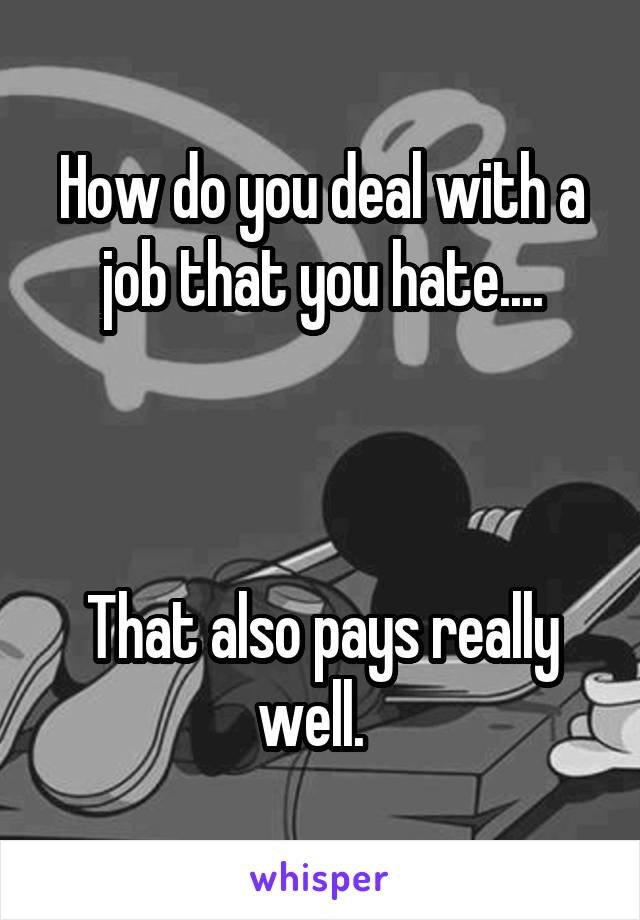How do you deal with a job that you hate....    That also pays really well.