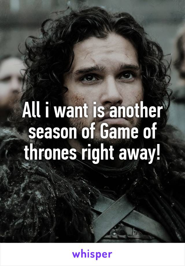 All i want is another season of Game of thrones right away!
