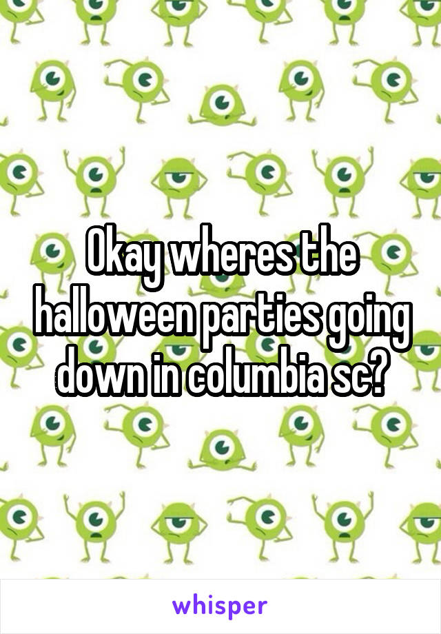 Okay wheres the halloween parties going down in columbia sc?