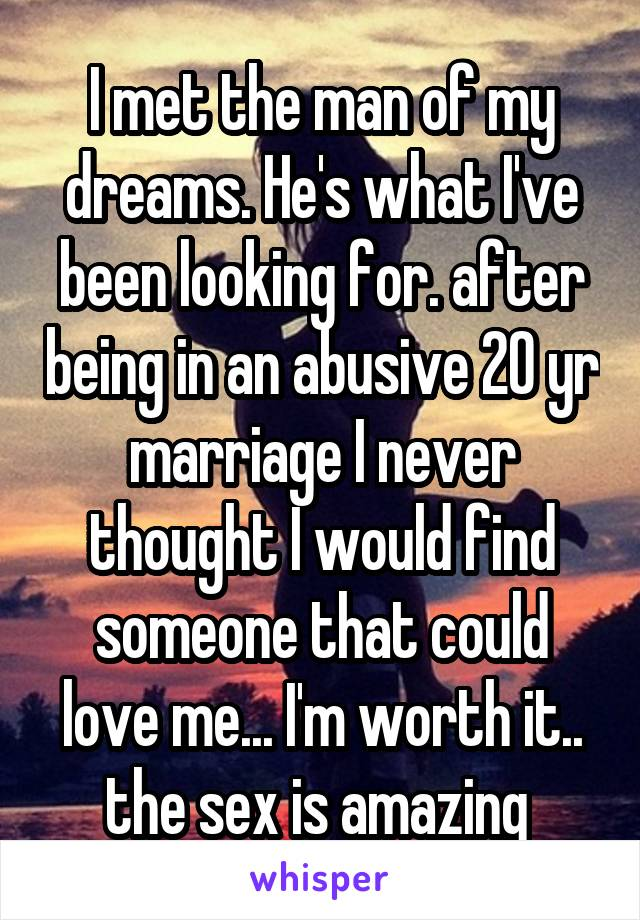 I met the man of my dreams. He's what I've been looking for. after being in an abusive 20 yr marriage I never thought I would find someone that could love me... I'm worth it.. the sex is amazing