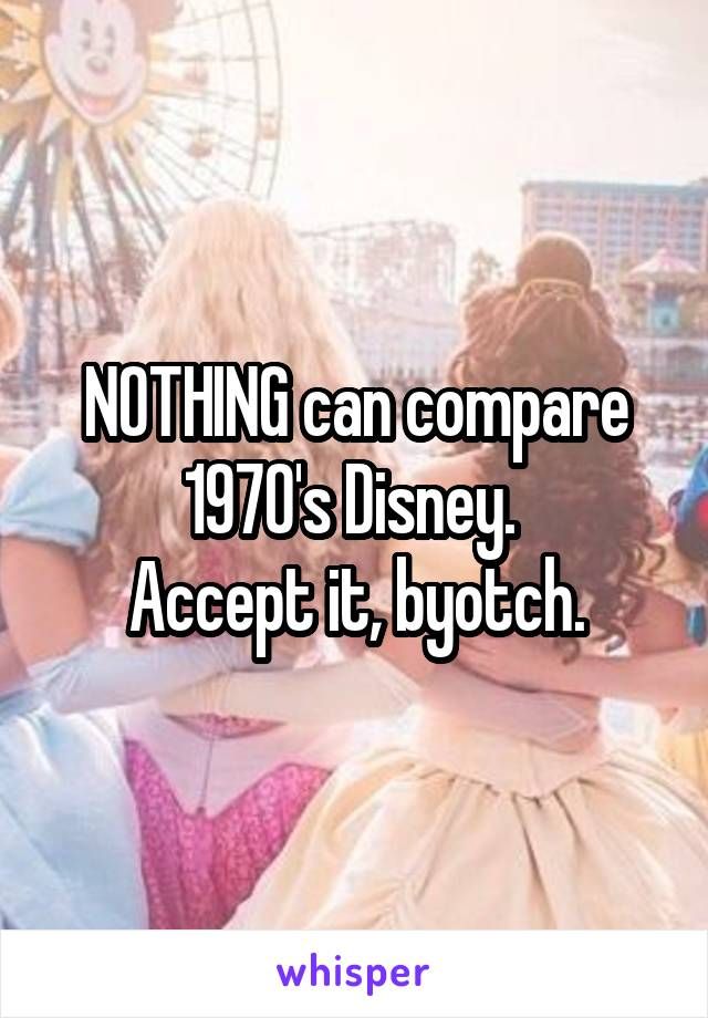 NOTHING can compare 1970's Disney.  Accept it, byotch.