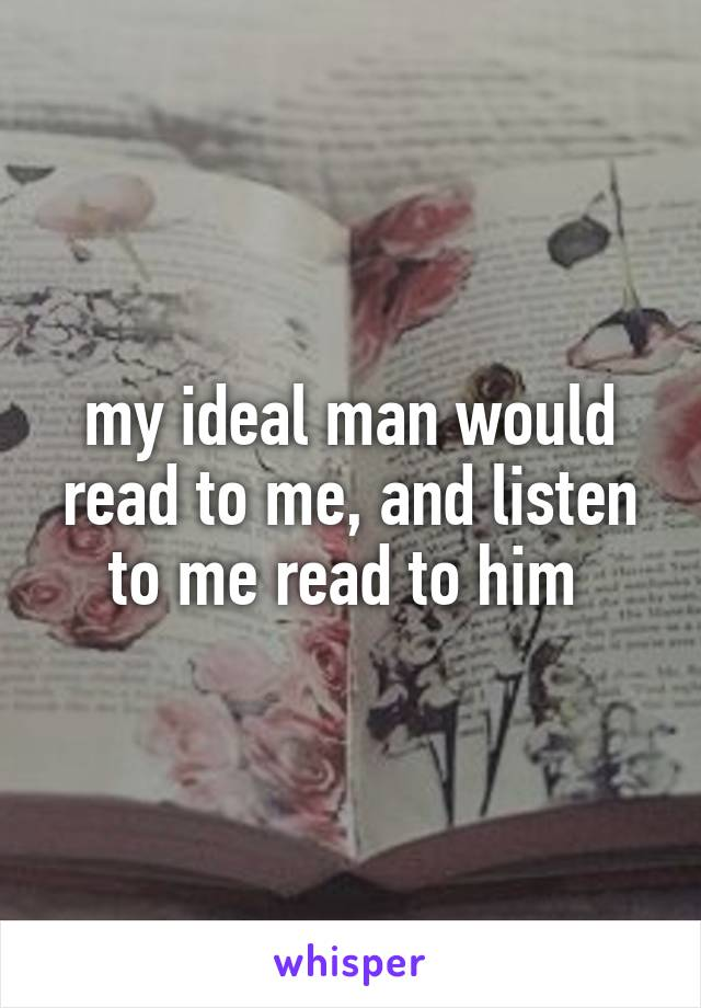 my ideal man would read to me, and listen to me read to him
