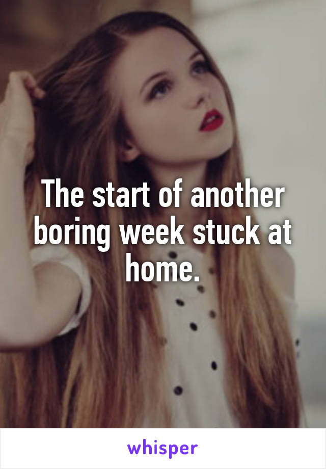 The start of another boring week stuck at home.