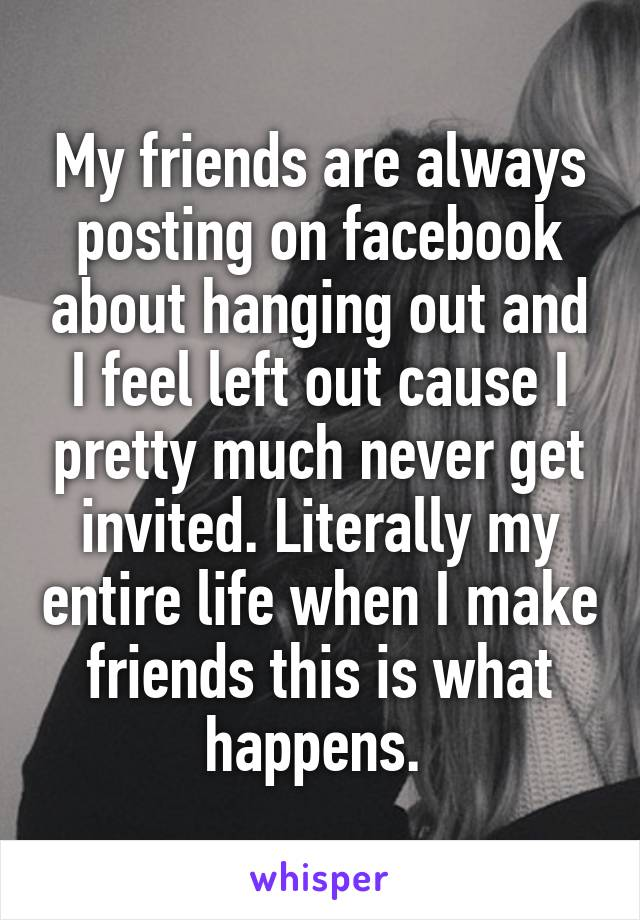 My friends are always posting on facebook about hanging out and I feel left out cause I pretty much never get invited. Literally my entire life when I make friends this is what happens.