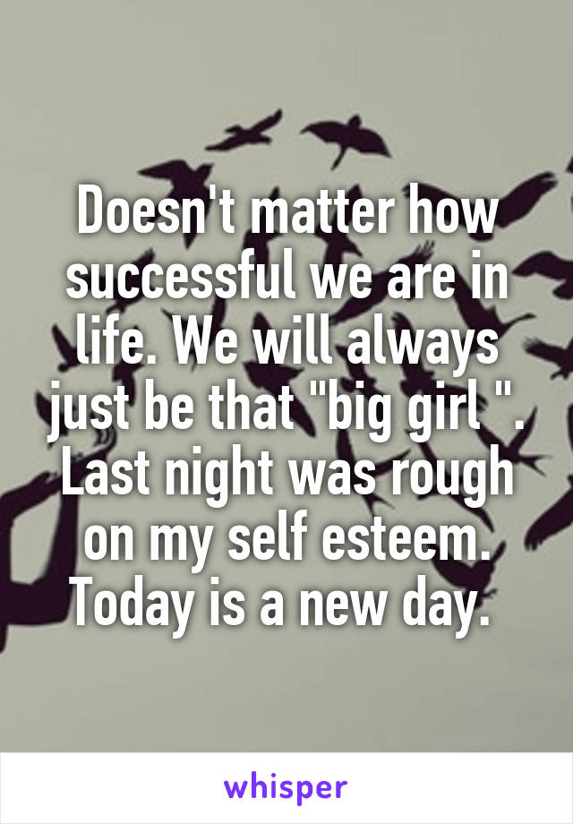 """Doesn't matter how successful we are in life. We will always just be that """"big girl """". Last night was rough on my self esteem. Today is a new day."""