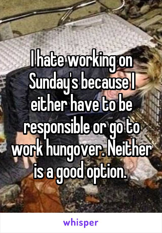 I hate working on Sunday's because I either have to be responsible or go to work hungover. Neither is a good option.