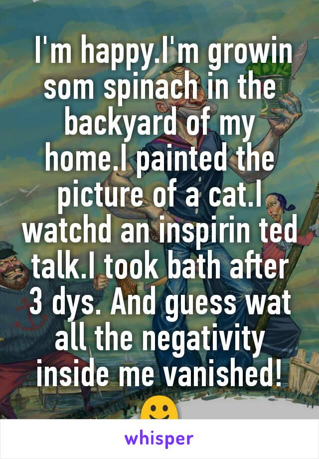 I'm happy.I'm growin som spinach in the backyard of my home.I painted the picture of a cat.I watchd an inspirin ted talk.I took bath after 3 dys. And guess wat all the negativity inside me vanished!☺
