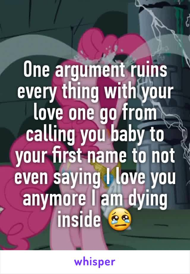 One argument ruins every thing with your love one go from calling you baby to your first name to not even saying I love you anymore I am dying inside 😢