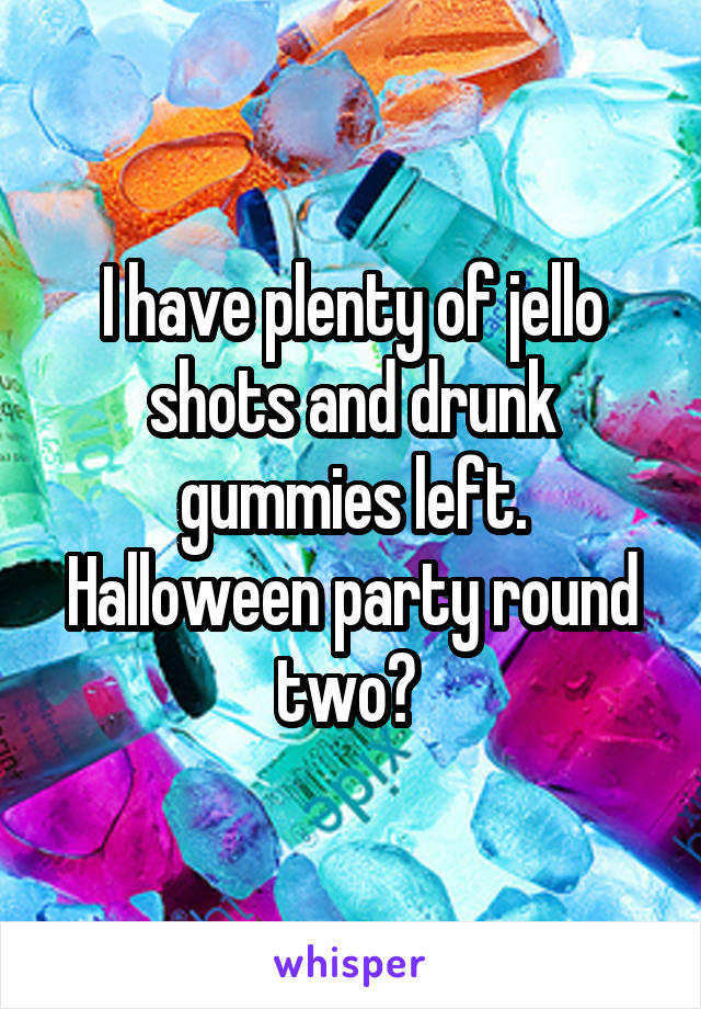 I have plenty of jello shots and drunk gummies left. Halloween party round two?