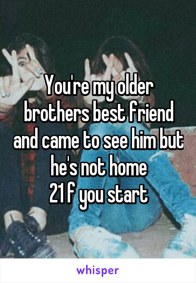 You're my older brothers best friend and came to see him but he's not home  21 f you start