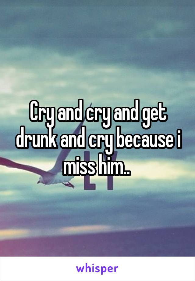 Cry and cry and get drunk and cry because i miss him..
