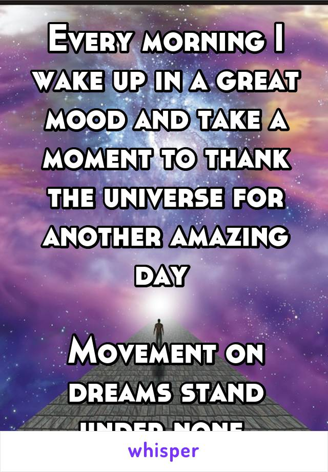 Every morning I wake up in a great mood and take a moment to thank the universe for another amazing day   Movement on dreams stand under none