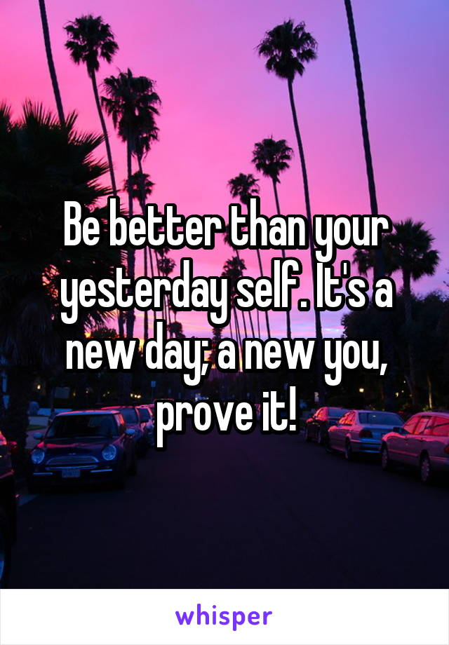 Be better than your yesterday self. It's a new day; a new you, prove it!