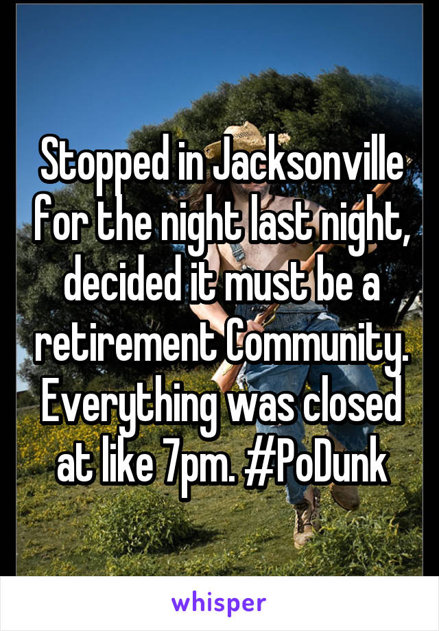 Stopped in Jacksonville for the night last night, decided it must be a retirement Community. Everything was closed at like 7pm. #PoDunk
