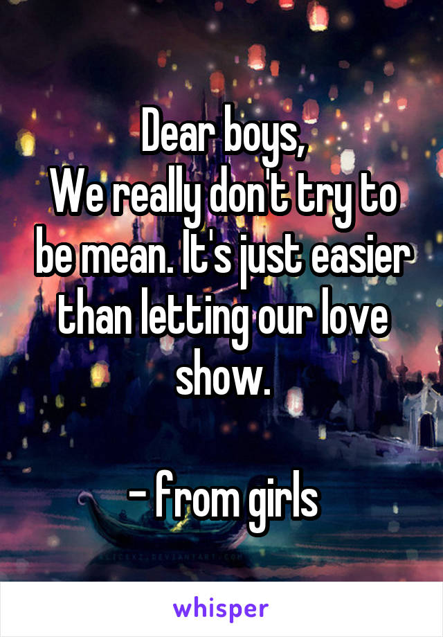 Dear boys, We really don't try to be mean. It's just easier than letting our love show.  - from girls