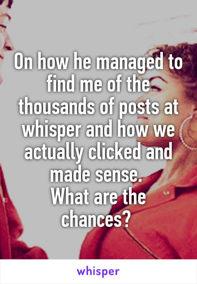 On how he managed to find me of the thousands of posts at whisper and how we actually clicked and made sense.  What are the chances?
