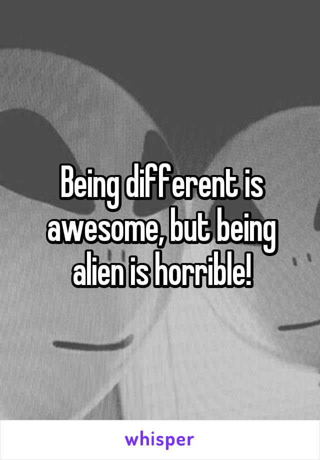 Being different is awesome, but being alien is horrible!