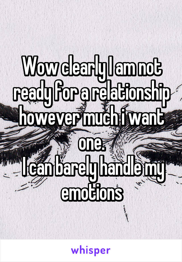 Wow clearly I am not ready for a relationship however much i want one.  I can barely handle my emotions