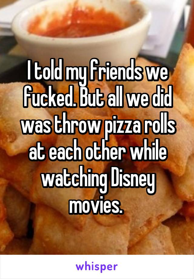 I told my friends we fucked. But all we did was throw pizza rolls at each other while watching Disney movies.