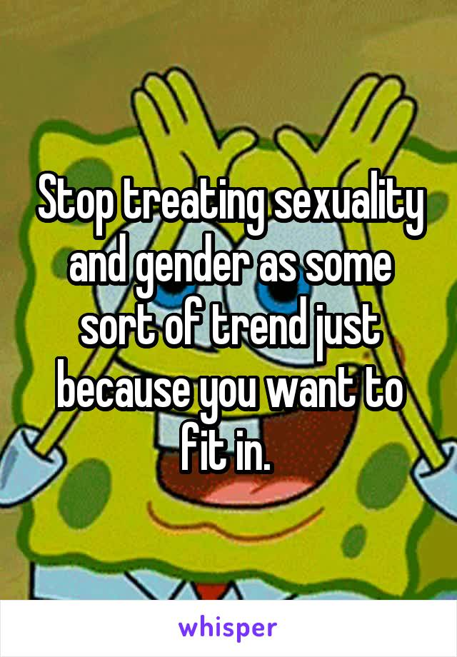 Stop treating sexuality and gender as some sort of trend just because you want to fit in.