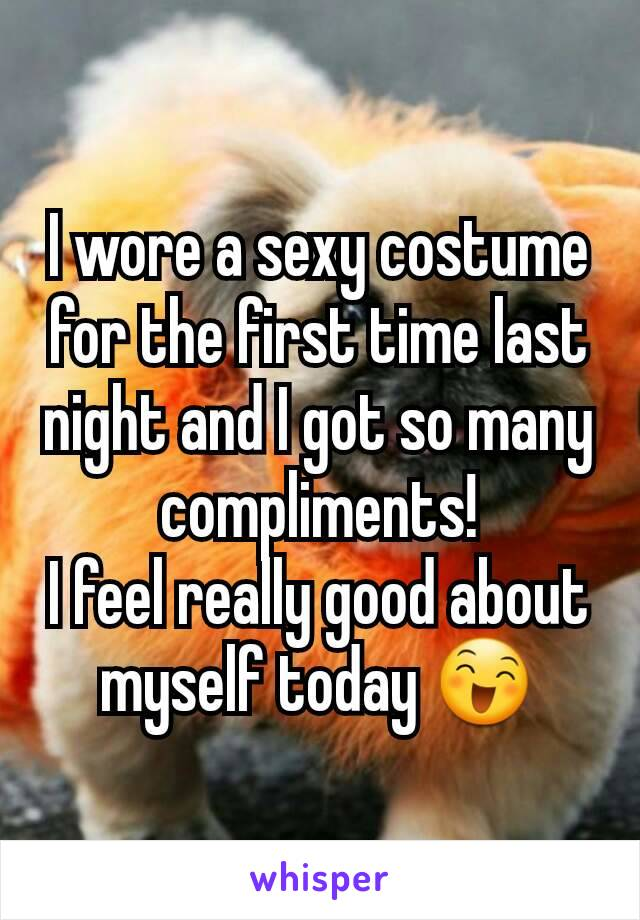 I wore a sexy costume for the first time last night and I got so many compliments! I feel really good about myself today 😄