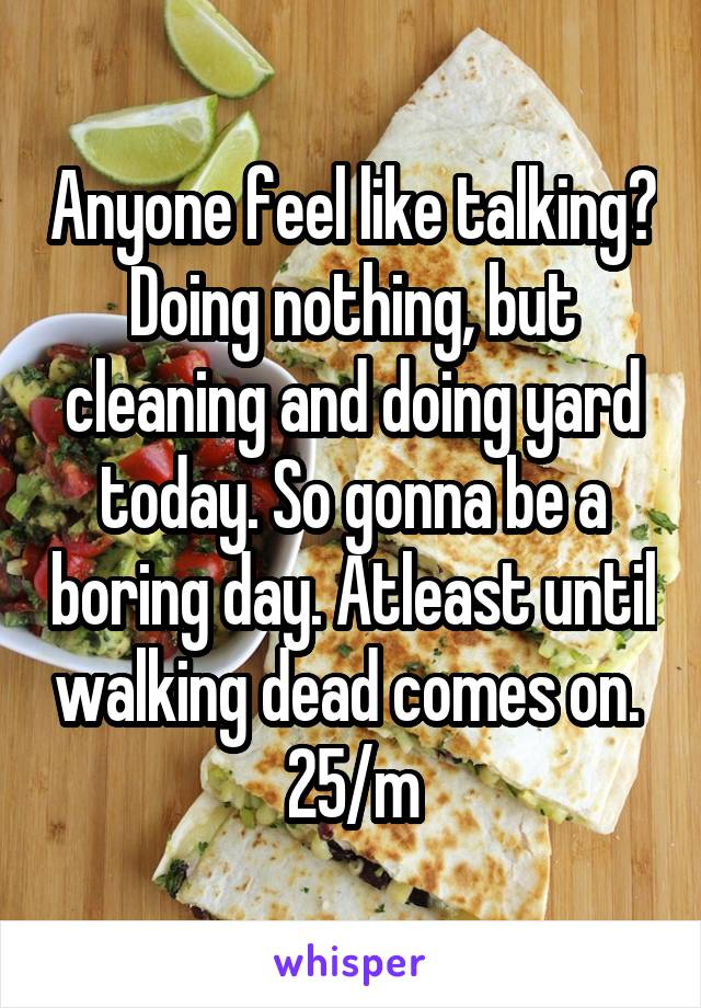 Anyone feel like talking? Doing nothing, but cleaning and doing yard today. So gonna be a boring day. Atleast until walking dead comes on.  25/m