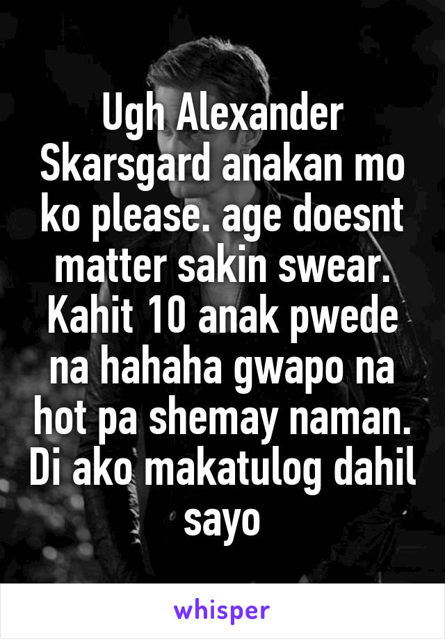 Ugh Alexander Skarsgard anakan mo ko please. age doesnt matter sakin swear. Kahit 10 anak pwede na hahaha gwapo na hot pa shemay naman. Di ako makatulog dahil sayo