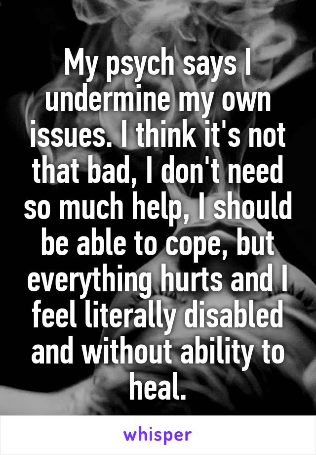 My psych says I undermine my own issues. I think it's not that bad, I don't need so much help, I should be able to cope, but everything hurts and I feel literally disabled and without ability to heal.