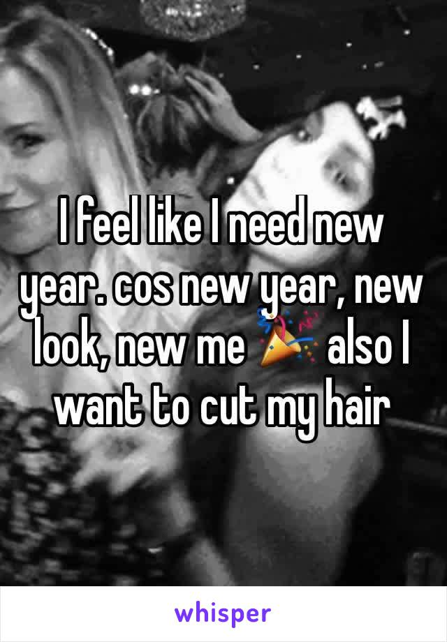 I feel like I need new year. cos new year, new look, new me 🎉 also I want to cut my hair