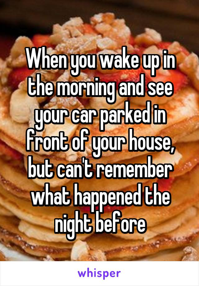 When you wake up in the morning and see your car parked in front of your house, but can't remember what happened the night before