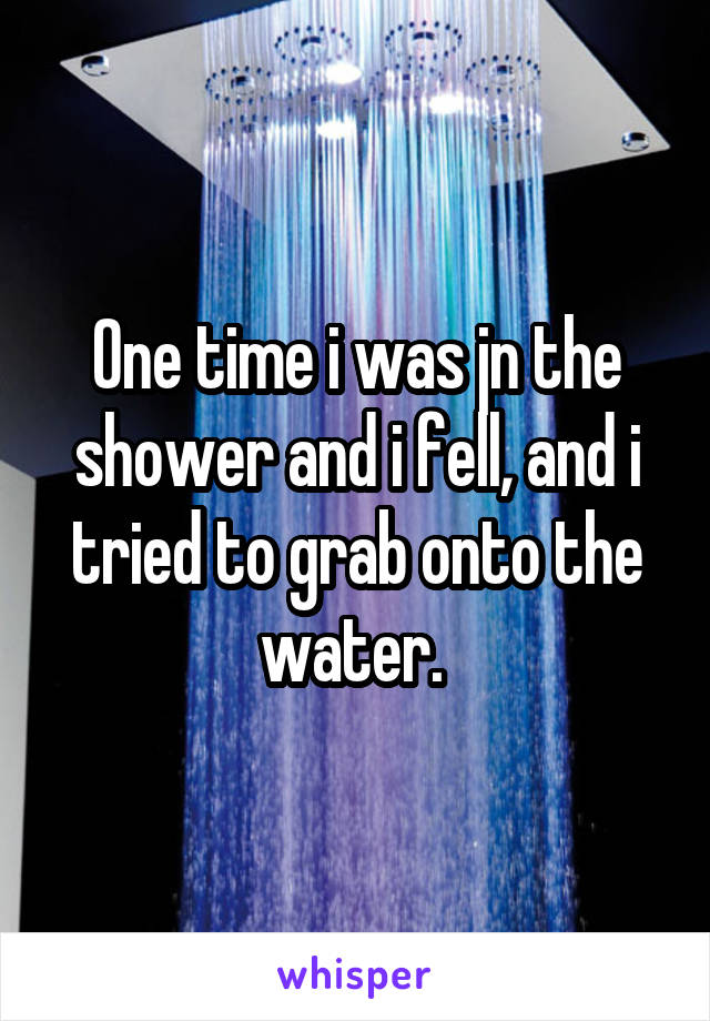One time i was jn the shower and i fell, and i tried to grab onto the water.