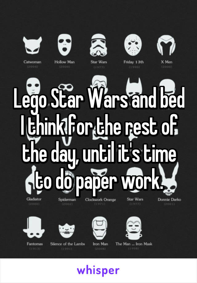 Lego Star Wars and bed I think for the rest of the day, until it's time to do paper work.