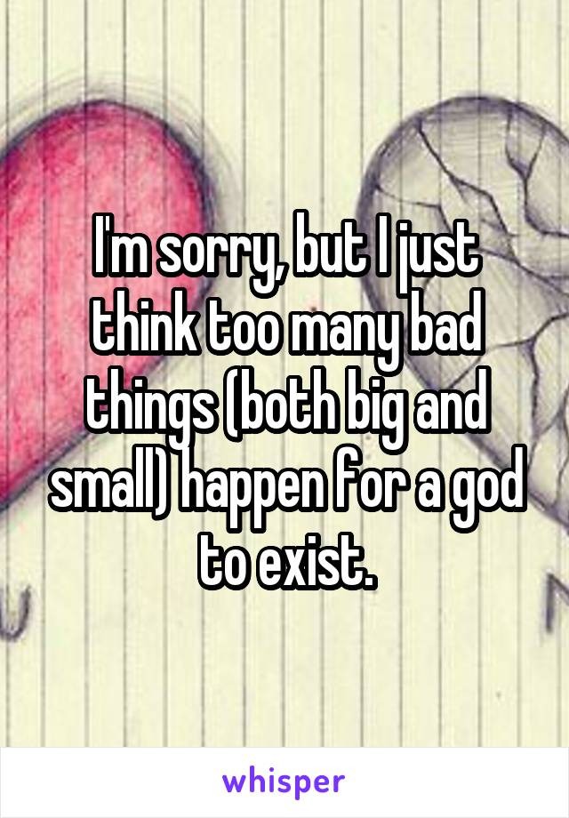 I'm sorry, but I just think too many bad things (both big and small) happen for a god to exist.